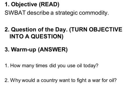 1. Objective (READ) SWBAT describe a strategic commodity. 2. Question of the Day. (TURN OBJECTIVE INTO A QUESTION) 3. Warm-up (ANSWER) 1. How many times.