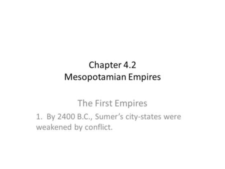Chapter 4.2 Mesopotamian Empires The First Empires 1. By 2400 B.C., Sumer's city-states were weakened by conflict.