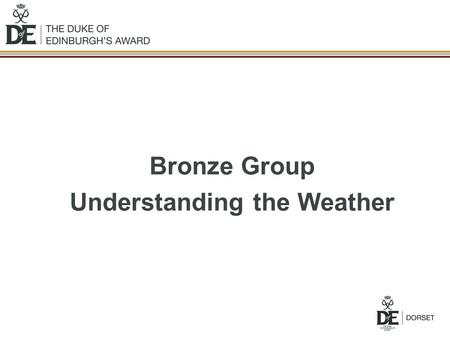 Bronze Group Understanding the Weather. Aims of Session Understand the effects that the weather has on you and your activities. Where to look for weather.