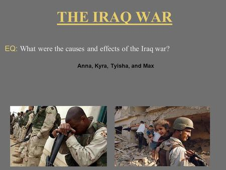 THE IRAQ WAR EQ: What were the causes and effects of the Iraq war? Anna, Kyra, Tyisha, and Max.