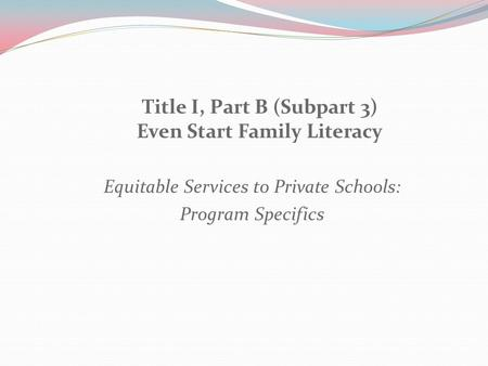 Title I, Part B (Subpart 3) Even Start Family Literacy Equitable Services to Private Schools: Program Specifics.