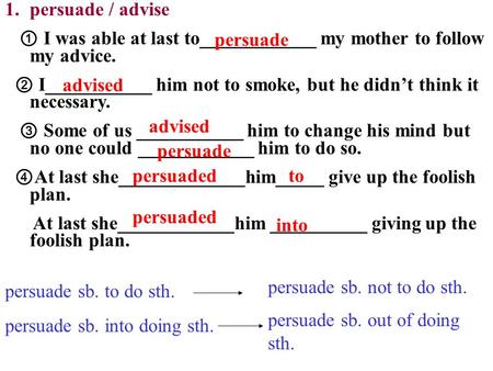 1.persuade / advise ① I was able at last to____________ my mother to follow my advice. ② I___________ him not to smoke, but he didn't think it necessary.