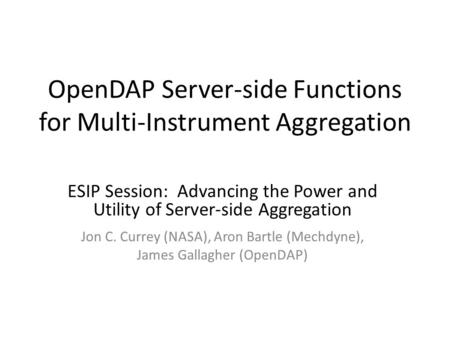OpenDAP Server-side Functions for Multi-Instrument Aggregation ESIP Session: Advancing the Power and Utility of Server-side Aggregation Jon C. Currey (NASA),