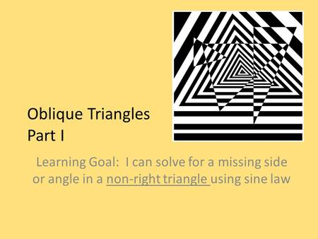 Oblique Triangles Part I Learning Goal: I can solve for a missing side or angle in a non-right triangle using sine law.