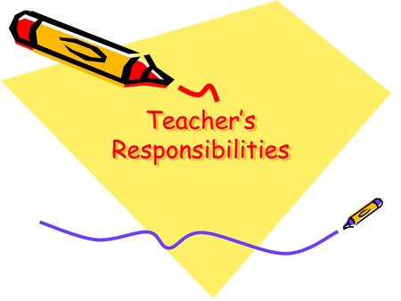 Teacher's Responsibilities. Responsibilities will always change Complex and demanding Pleasant and unpleasant Many roles to play –Friend –Counselor –Janitor.
