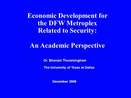 Economic Development for the DFW Metroplex Related to Security: An Academic Perspective Dr. Bhavani Thuraisingham The University of Texas at Dallas December.