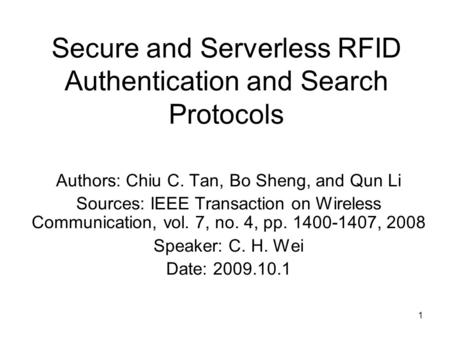 1 Secure and Serverless RFID Authentication and Search Protocols Authors: Chiu C. Tan, Bo Sheng, and Qun Li Sources: IEEE Transaction on Wireless Communication,