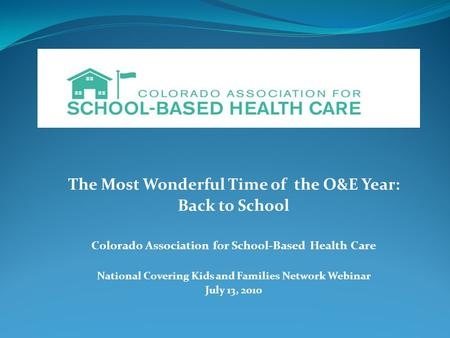 The Most Wonderful Time of the O&E Year: Back to School Colorado Association for School-Based Health Care National Covering Kids and Families Network Webinar.