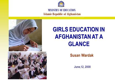 GIRLS EDUCATION IN AFGHANISTAN AT A GLANCE MINISTRY OF EDUCATION Islamic Republic of Afghanistan June,12, 2008 Susan Wardak.
