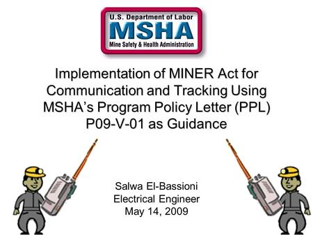 Implementation of MINER Act for Communication and Tracking Using MSHA's Program Policy Letter (PPL) P09-V-01 as Guidance Salwa El-Bassioni Electrical Engineer.