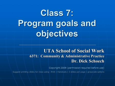 Class 7: Program goals and objectives UTA School of Social Work 6371: Community & Administrative Practice Dr. Dick Schoech Copyright 2009 (permission required.