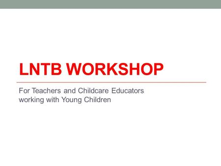 LNTB WORKSHOP For Teachers and Childcare Educators working with Young Children.