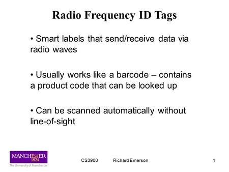 CS3900 Richard Emerson1 Radio Frequency ID Tags Smart labels that send/receive data via radio waves Usually works like a barcode – contains a product code.