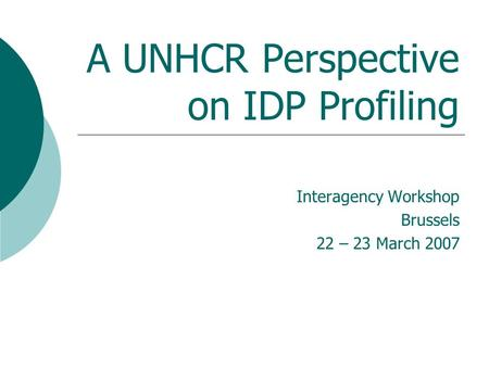 A UNHCR Perspective on IDP Profiling Interagency Workshop Brussels 22 – 23 March 2007.