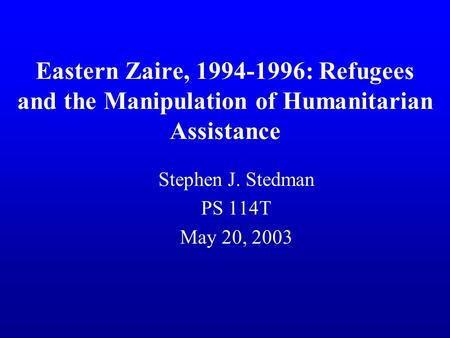 Eastern Zaire, 1994-1996: Refugees and the Manipulation of Humanitarian Assistance Stephen J. Stedman PS 114T May 20, 2003.