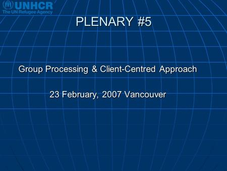 PLENARY #5 Group Processing & Client-Centred Approach 23 February, 2007 Vancouver.