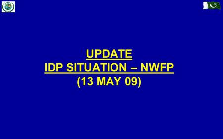 UPDATE IDP SITUATION – NWFP (13 MAY 09). Previous IDPs (Prior to Military Op) IDP Management (In / Off Camp) Fresh Influx (Post Military Op) Summary.
