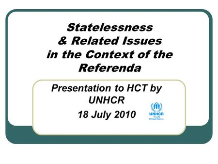 Statelessness & Related Issues in the Context of the Referenda Presentation to HCT by UNHCR 18 July 2010.