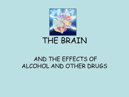 THE BRAIN AND THE EFFECTS OF ALCOHOL AND OTHER DRUGS.