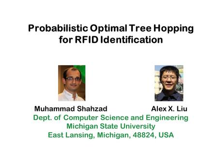 Probabilistic Optimal Tree Hopping for RFID Identification Muhammad Shahzad Alex X. Liu Dept. of Computer Science and Engineering Michigan State University.