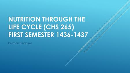 NUTRITION THROUGH THE LIFE CYCLE (CHS 265) FIRST SEMESTER 1436-1437 Dr Iman Bindayel.