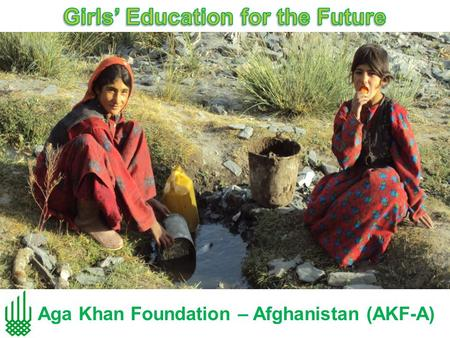Aga Khan Foundation – Afghanistan (AKF-A). Girls' Education Support Programme (GESP) A successful effort of the Aga Khan Foundation to increase the access.