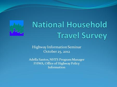 Highway Information Seminar October 25, 2012 Adella Santos, NHTS Program Manager FHWA, Office of Highway Policy Information.