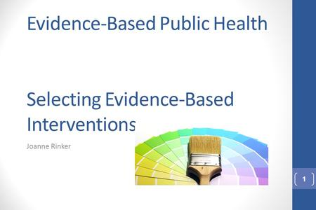 Evidence-Based Public Health Selecting Evidence-Based Interventions Joanne Rinker 1.