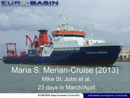 Maria S. Merian-Cruise (2013) Mike St. John et al. 23 days in March/April RV METEOR 'Deep Convection' Cruise 2012 EURO-BASIN Cruise Programme, 29-30 Sep.