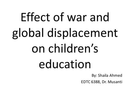 Effect of war and global displacement on children's education By: Shaila Ahmed EDTC 6388, Dr. Musanti.