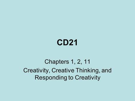 CD21 Chapters 1, 2, 11 Creativity, Creative Thinking, and Responding to Creativity.