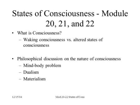 12/15/04Mod 20-22 States of Cons States of Consciousness - Module 20, 21, and 22 What is Consciousness? –Waking consciousness vs. altered states of consciousness.