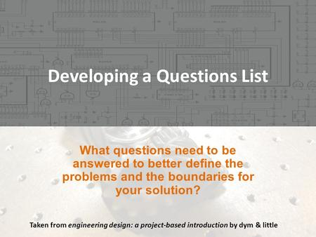 Developing a Questions List Taken from engineering design: a project-based introduction by dym & little.