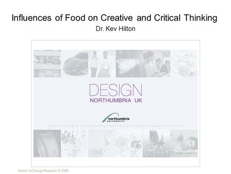 Centre for Design Research © 2008 Dr. Kev Hilton Influences of Food on Creative and Critical Thinking.