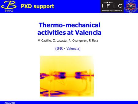 Thermo-mechanical activities at Valencia V. Castillo, C. Lacasta, A. Oyanguren, P. Ruiz PXD support (IFIC - Valencia) 26/7/2011.