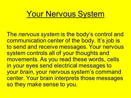 Your Nervous System The nervous system is the body's control and communication center of the body. It's job is to send and receive messages. Your nervous.