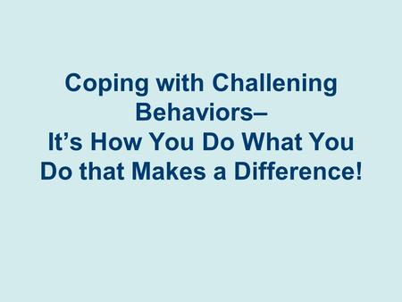 Coping with Challening Behaviors– It's How You Do What You Do that Makes a Difference!