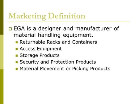 Marketing Definition  EGA is a designer and manufacturer of material handling equipment. Returnable Racks and Containers Access Equipment Storage Products.
