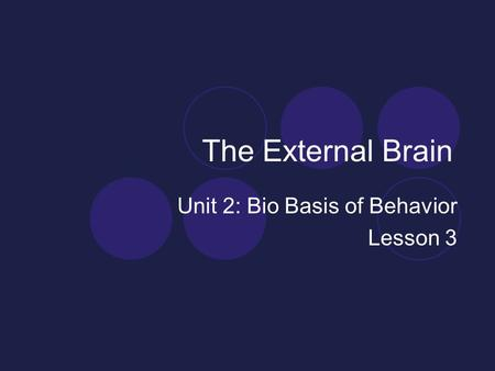 The External Brain Unit 2: Bio Basis of Behavior Lesson 3.