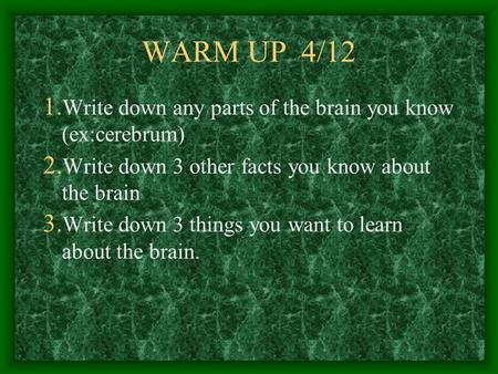WARM UP 4/12 1. Write down any parts of the brain you know (ex:cerebrum) 2. Write down 3 other facts you know about the brain 3. Write down 3 things you.