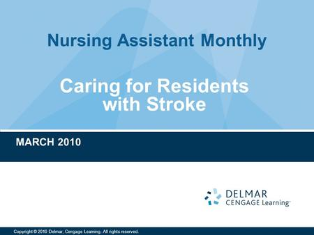 Nursing Assistant Monthly Copyright © 2010 Delmar, Cengage Learning. All rights reserved. Caring for Residents with Stroke MARCH 2010.