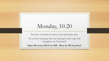 Monday, 10.20 You have 5 minutes to turn in your take home quiz. If you lost your quiz, then you must get a new copy and complete it in 5 minutes!!! Paper.