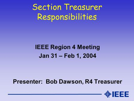 Section Treasurer Responsibilities IEEE Region 4 Meeting Jan 31 – Feb 1, 2004 Presenter: Bob Dawson, R4 Treasurer.