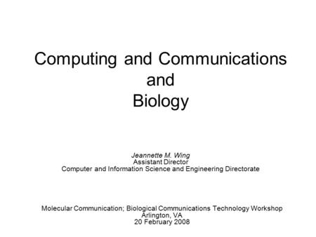 Computing and Communications and Biology Molecular Communication; Biological Communications Technology Workshop Arlington, VA 20 February 2008 Jeannette.