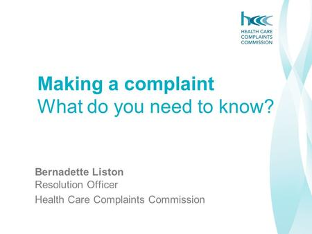 Bernadette Liston Resolution Officer Health Care Complaints Commission Making a complaint What do you need to know?