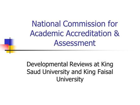 National Commission for Academic Accreditation & Assessment Developmental Reviews at King Saud University and King Faisal University.
