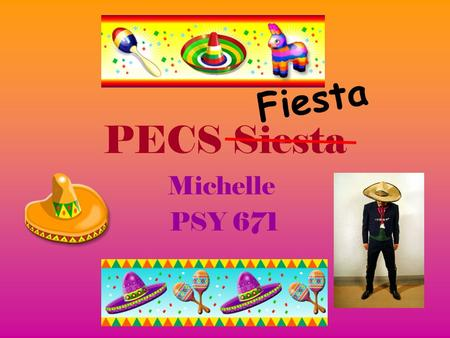 PECS Siesta Michelle PSY 671 F i e s t a. PECS Picture Exchange Communication System PECS is used througout the Early Childhood Developmentally Delayed.