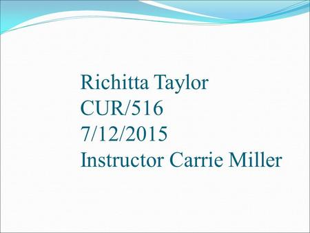 Richitta Taylor CUR/516 7/12/2015 Instructor Carrie Miller.