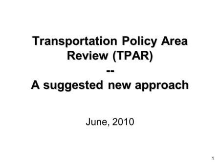 1 Transportation Policy Area Review (TPAR) -- A suggested new approach June, 2010.