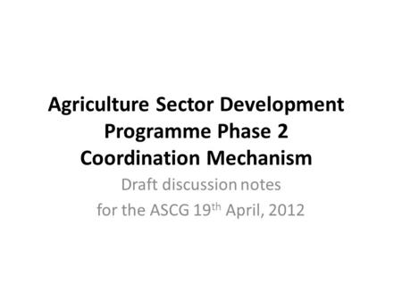 Agriculture Sector Development Programme Phase 2 Coordination Mechanism Draft discussion notes for the ASCG 19 th April, 2012.